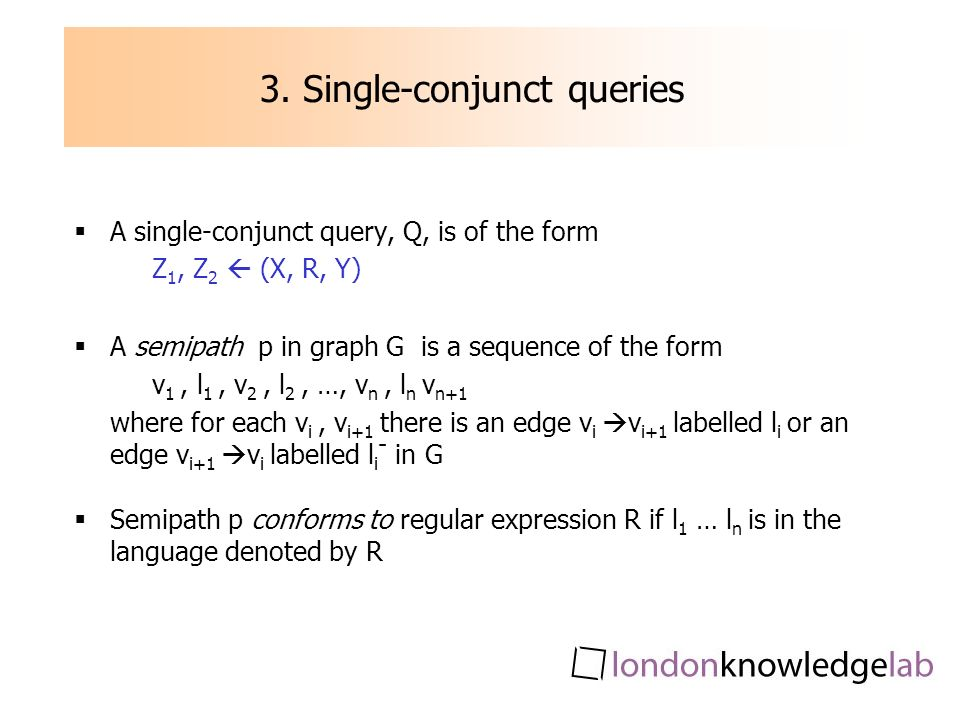 3. Single-conjunct queries A single-conjunct query, Q, is of the form Z 1, Z 2 (X, R, Y) A semipath p in graph G is a sequence of the form v 1, l 1, v
