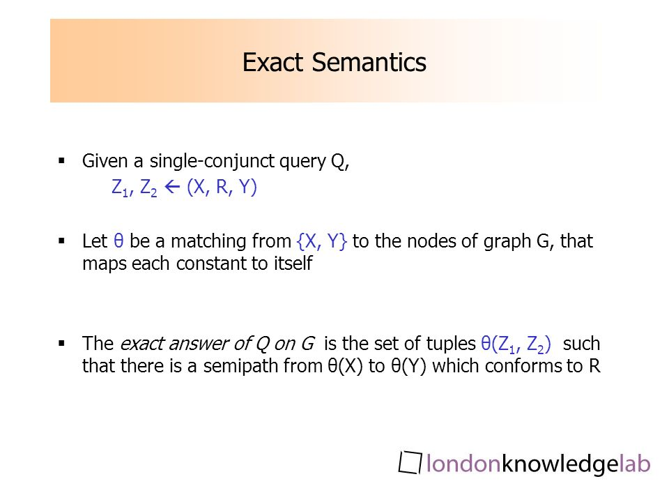 Exact Semantics Given a single-conjunct query Q, Z 1, Z 2 (X, R, Y) Let θ be a matching from {X, Y} to the nodes of graph G, that maps each constant to itself The exact answer of Q on G is the set of tuples θ(Z 1, Z 2 ) such that there is a semipath from θ(X) to θ(Y) which conforms to R