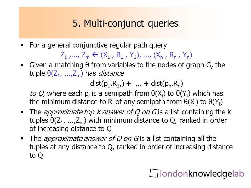 5. Multi-conjunct queries For a general conjunctive regular path query Z 1,..., Z m (X 1, R 1, Y 1 ),..., (X n, R n, Y n ) Given a matching θ from var