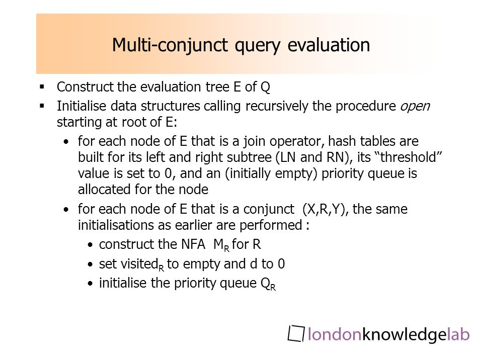 Multi-conjunct query evaluation Construct the evaluation tree E of Q Initialise data structures calling recursively the procedure open starting at root of E: for each node of E that is a join operator, hash tables are built for its left and right subtree (LN and RN), its threshold value is set to 0, and an (initially empty) priority queue is allocated for the node for each node of E that is a conjunct (X,R,Y), the same initialisations as earlier are performed : construct the NFA M R for R set visited R to empty and d to 0 initialise the priority queue Q R