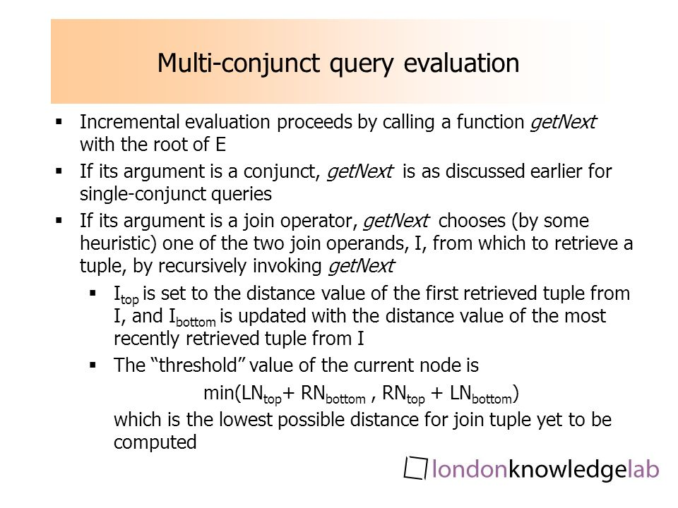 Multi-conjunct query evaluation Incremental evaluation proceeds by calling a function getNext with the root of E If its argument is a conjunct, getNext is as discussed earlier for single-conjunct queries If its argument is a join operator, getNext chooses (by some heuristic) one of the two join operands, I, from which to retrieve a tuple, by recursively invoking getNext I top is set to the distance value of the first retrieved tuple from I, and I bottom is updated with the distance value of the most recently retrieved tuple from I The threshold value of the current node is min(LN top + RN bottom, RN top + LN bottom ) which is the lowest possible distance for join tuple yet to be computed