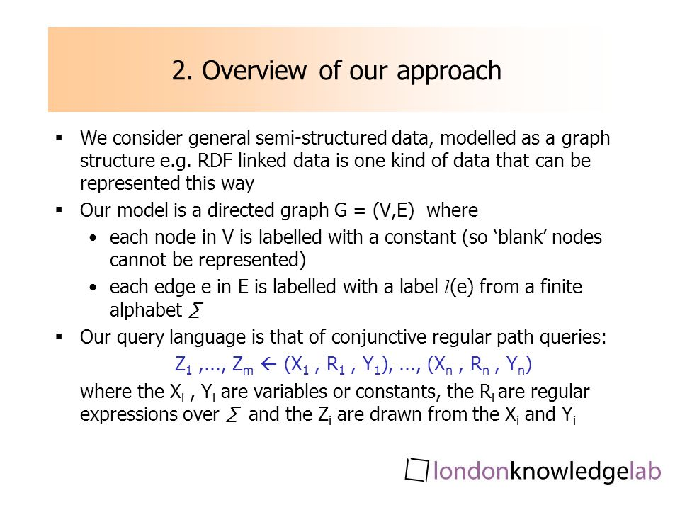 2. Overview of our approach We consider general semi-structured data, modelled as a graph structure e.g. RDF linked data is one kind of data that can