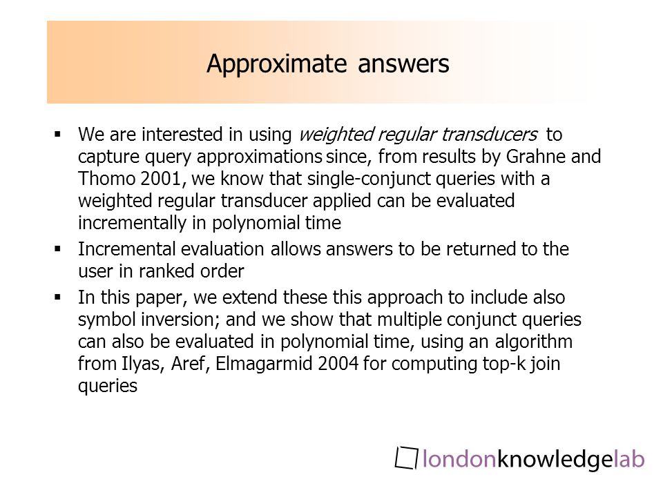 Approximate answers We are interested in using weighted regular transducers to capture query approximations since, from results by Grahne and Thomo 2001, we know that single-conjunct queries with a weighted regular transducer applied can be evaluated incrementally in polynomial time Incremental evaluation allows answers to be returned to the user in ranked order In this paper, we extend these this approach to include also symbol inversion; and we show that multiple conjunct queries can also be evaluated in polynomial time, using an algorithm from Ilyas, Aref, Elmagarmid 2004 for computing top-k join queries