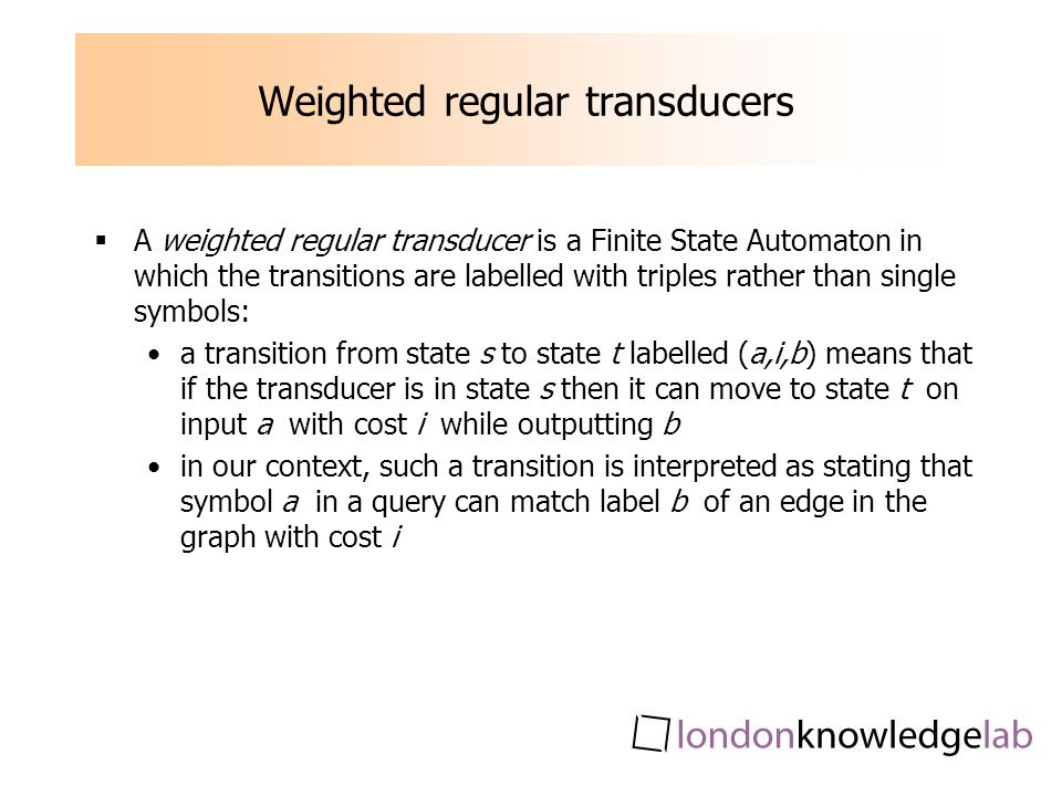 Weighted regular transducers A weighted regular transducer is a Finite State Automaton in which the transitions are labelled with triples rather than single symbols: a transition from state s to state t labelled (a,i,b) means that if the transducer is in state s then it can move to state t on input a with cost i while outputting b in our context, such a transition is interpreted as stating that symbol a in a query can match label b of an edge in the graph with cost i