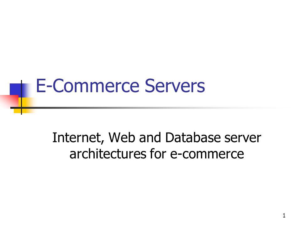 1 E-Commerce Servers Internet, Web and Database server architectures for e-commerce