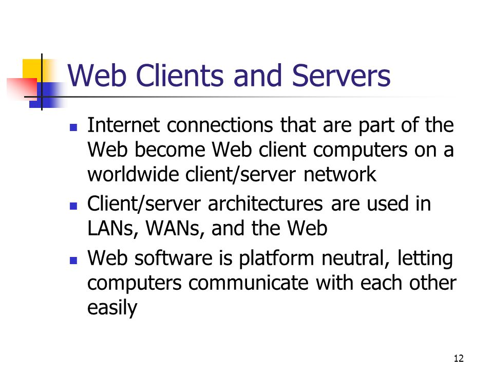 12 Web Clients and Servers Internet connections that are part of the Web become Web client computers on a worldwide client/server network Client/serve