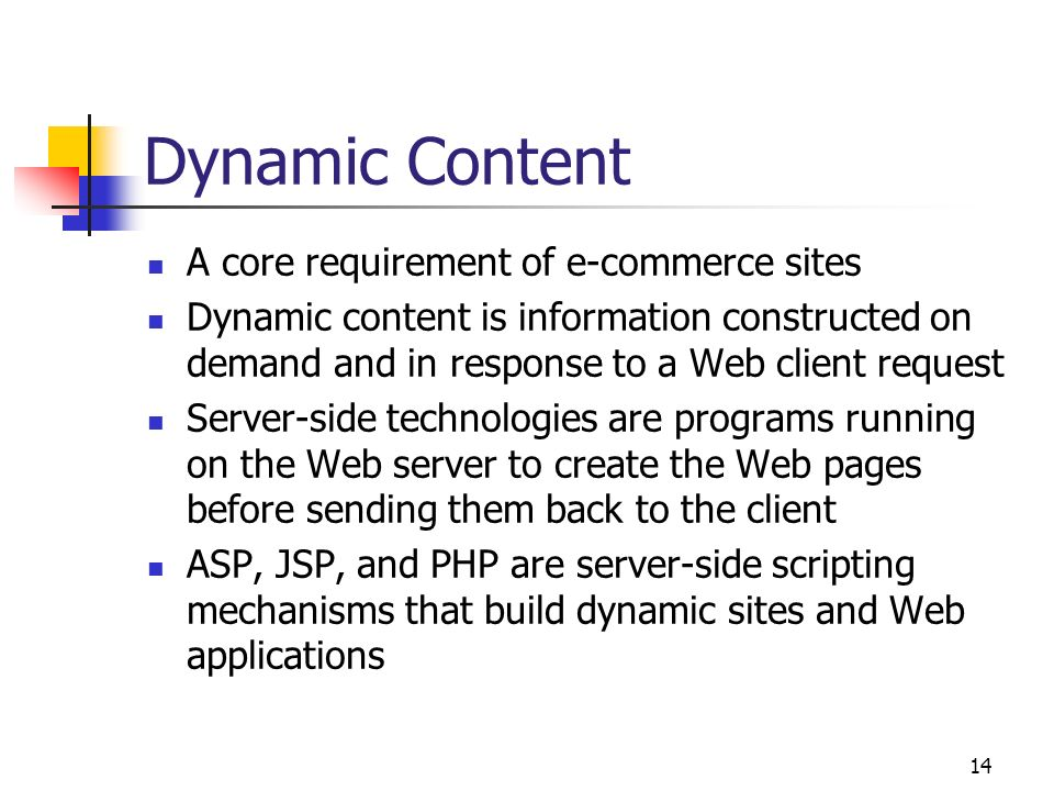 14 Dynamic Content A core requirement of e-commerce sites Dynamic content is information constructed on demand and in response to a Web client request