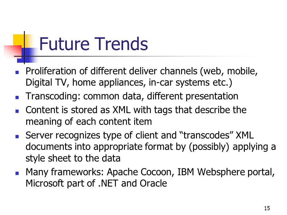 15 Future Trends Proliferation of different deliver channels (web, mobile, Digital TV, home appliances, in-car systems etc.) Transcoding: common data,