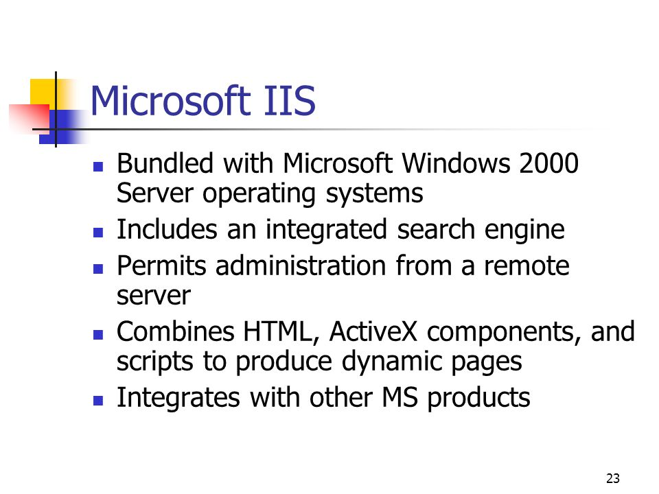 23 Microsoft IIS Bundled with Microsoft Windows 2000 Server operating systems Includes an integrated search engine Permits administration from a remot