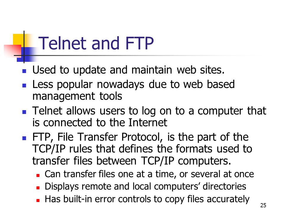 25 Telnet and FTP Used to update and maintain web sites. Less popular nowadays due to web based management tools Telnet allows users to log on to a co