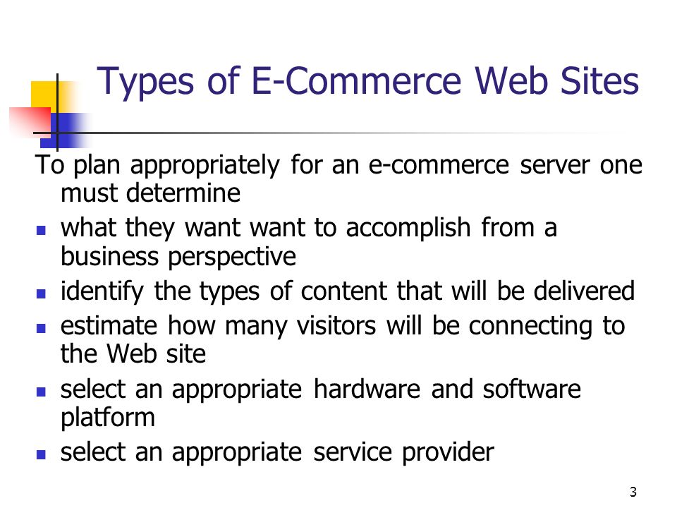 3 Types of E-Commerce Web Sites To plan appropriately for an e-commerce server one must determine what they want want to accomplish from a business pe