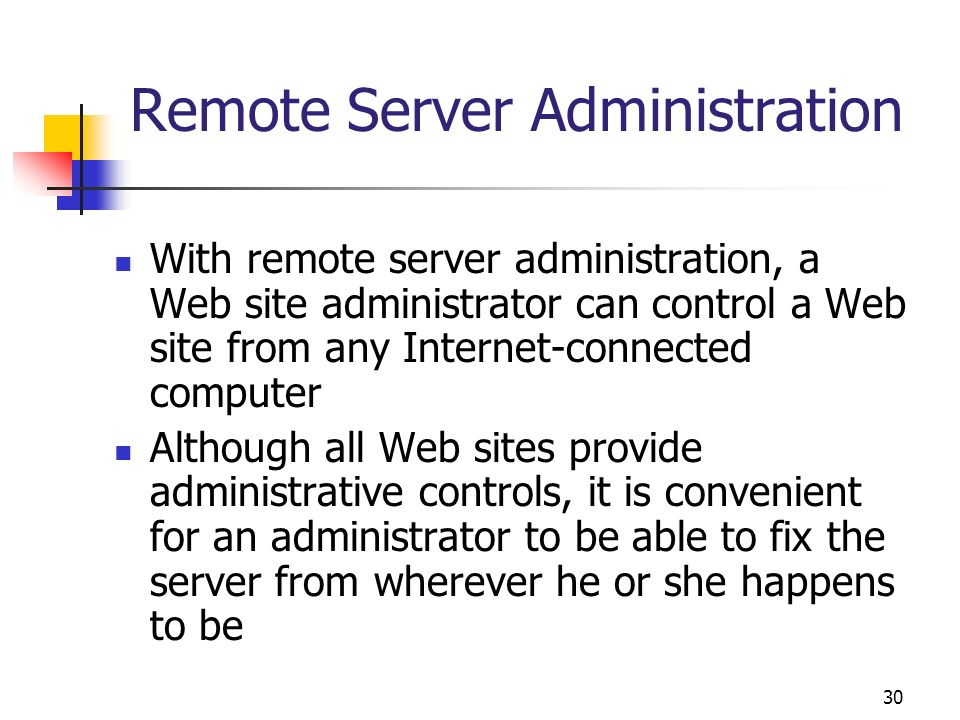 30 Remote Server Administration With remote server administration, a Web site administrator can control a Web site from any Internet-connected compute
