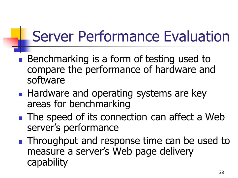 33 Server Performance Evaluation Benchmarking is a form of testing used to compare the performance of hardware and software Hardware and operating sys