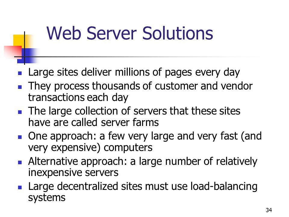 34 Web Server Solutions Large sites deliver millions of pages every day They process thousands of customer and vendor transactions each day The large