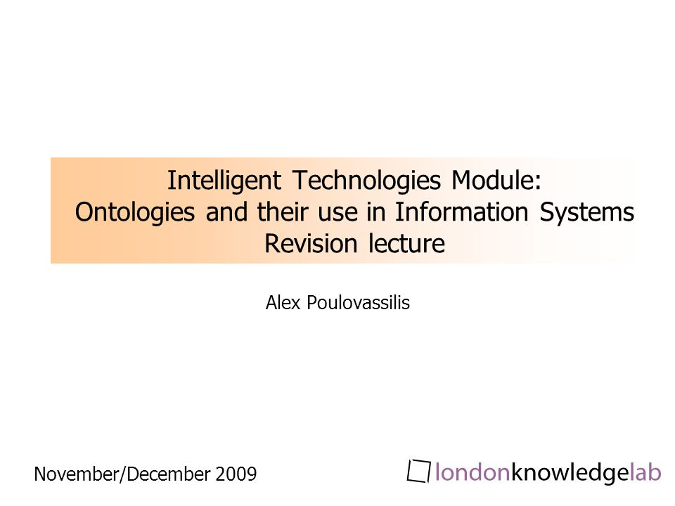 Intelligent Technologies Module: Ontologies and their use in Information Systems Revision lecture Alex Poulovassilis November/December 2009
