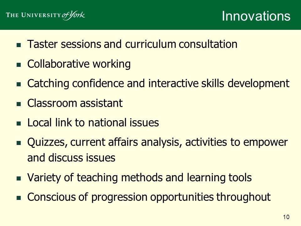 10 Innovations Taster sessions and curriculum consultation Collaborative working Catching confidence and interactive skills development Classroom assistant Local link to national issues Quizzes, current affairs analysis, activities to empower and discuss issues Variety of teaching methods and learning tools Conscious of progression opportunities throughout