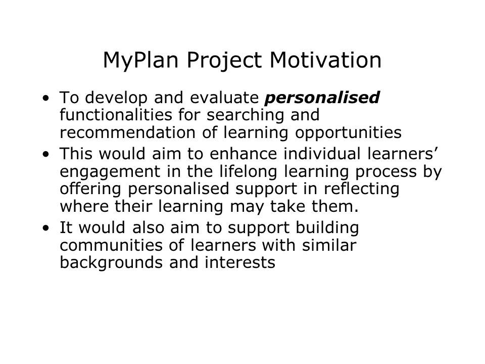 MyPlan Project Motivation To develop and evaluate personalised functionalities for searching and recommendation of learning opportunities This would a