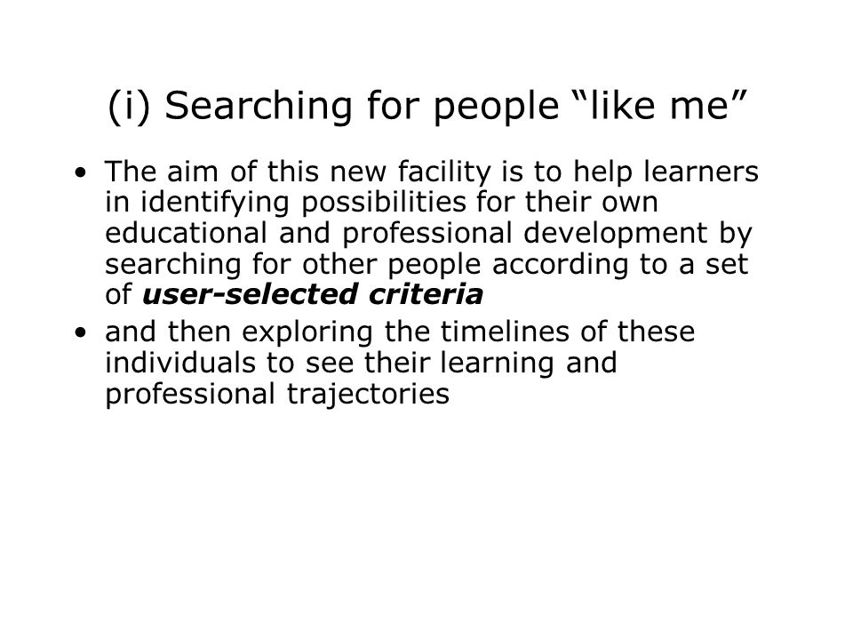 (i) Searching for people like me The aim of this new facility is to help learners in identifying possibilities for their own educational and professional development by searching for other people according to a set of user-selected criteria and then exploring the timelines of these individuals to see their learning and professional trajectories