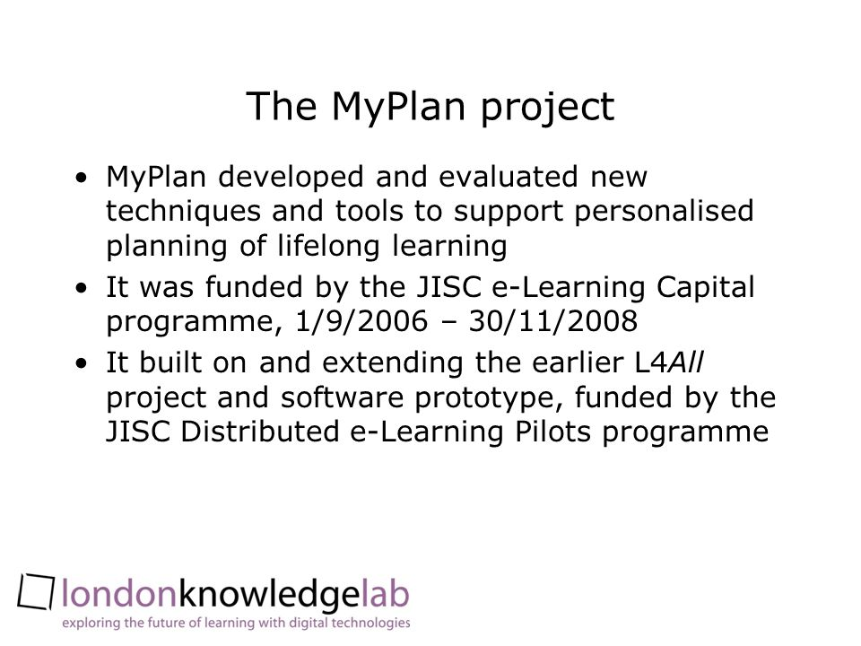 The MyPlan project MyPlan developed and evaluated new techniques and tools to support personalised planning of lifelong learning It was funded by the