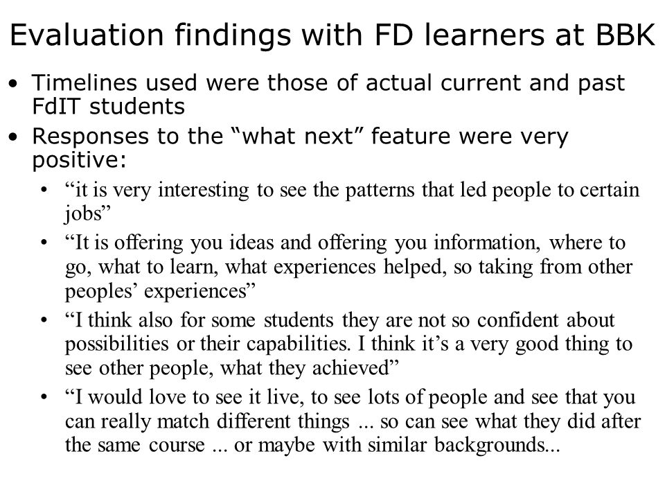 Evaluation findings with FD learners at BBK Timelines used were those of actual current and past FdIT students Responses to the what next feature were very positive: it is very interesting to see the patterns that led people to certain jobs It is offering you ideas and offering you information, where to go, what to learn, what experiences helped, so taking from other peoples experiences I think also for some students they are not so confident about possibilities or their capabilities.