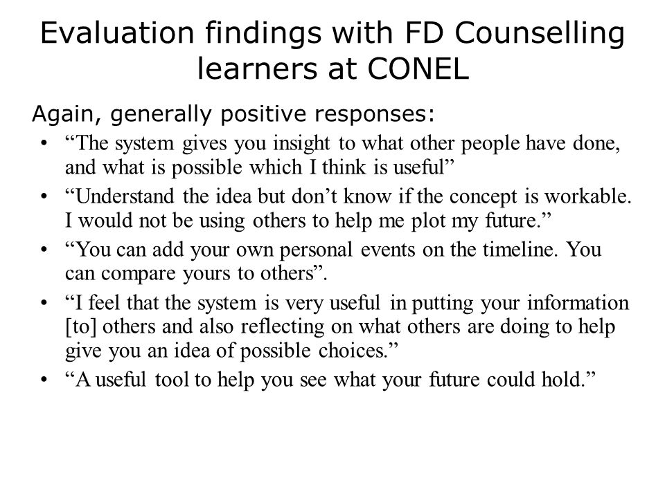 Evaluation findings with FD Counselling learners at CONEL Again, generally positive responses: The system gives you insight to what other people have