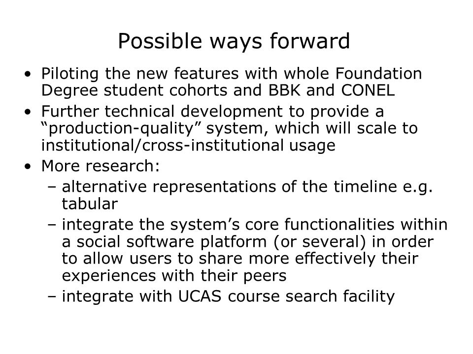 Possible ways forward Piloting the new features with whole Foundation Degree student cohorts and BBK and CONEL Further technical development to provide a production-quality system, which will scale to institutional/cross-institutional usage More research: –alternative representations of the timeline e.g.
