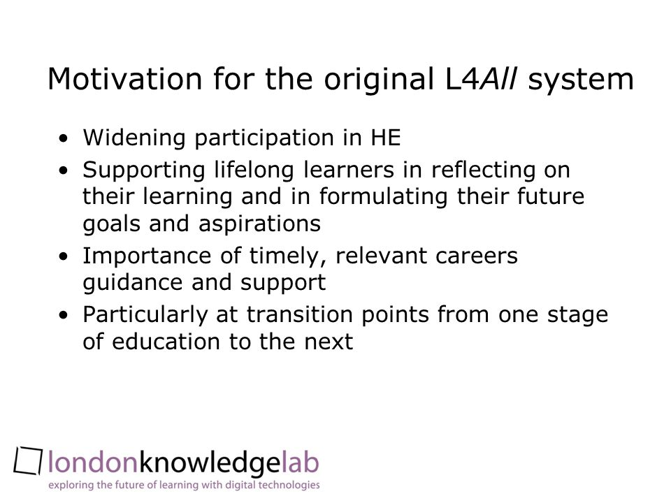 Motivation for the original L4All system Widening participation in HE Supporting lifelong learners in reflecting on their learning and in formulating their future goals and aspirations Importance of timely, relevant careers guidance and support Particularly at transition points from one stage of education to the next