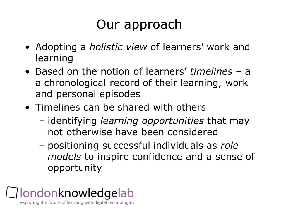 Our approach Adopting a holistic view of learners work and learning Based on the notion of learners timelines – a a chronological record of their lear