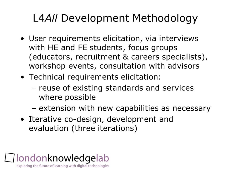 L4All Development Methodology User requirements elicitation, via interviews with HE and FE students, focus groups (educators, recruitment & careers sp