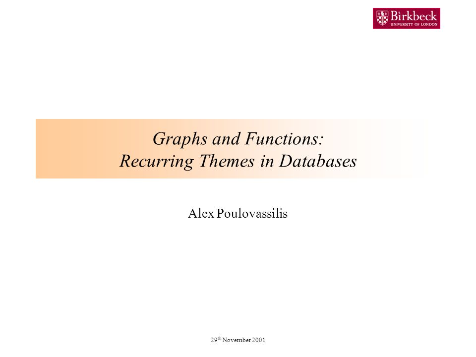 29 th November 2001 Graphs and Functions: Recurring Themes in Databases Alex Poulovassilis