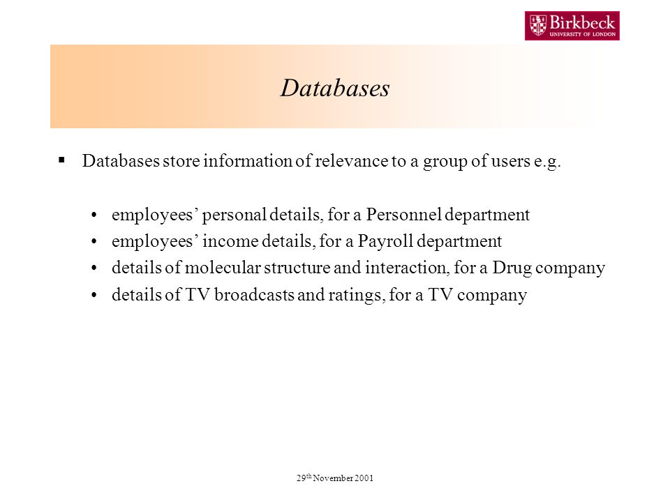 29 th November 2001 Databases Databases store information of relevance to a group of users e.g.