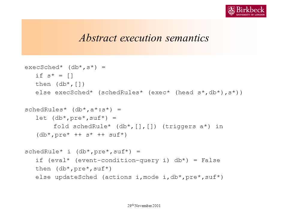 29 th November 2001 Abstract execution semantics execSched* (db*,s*) = if s* = [] then (db*,[]) else execSched* (schedRules* (exec* (head s*,db*),s*)) schedRules* (db*,a*:s*) = let (db*,pre*,suf*) = fold schedRule* (db*,[],[]) (triggers a*) in (db*,pre* ++ s* ++ suf*) schedRule* i (db*,pre*,suf*) = if (eval* (event-condition-query i) db*) = False then (db*,pre*,suf*) else updateSched (actions i,mode i,db*,pre*,suf*)