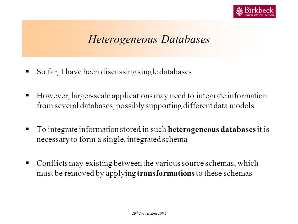 29 th November 2001 Heterogeneous Databases So far, I have been discussing single databases However, larger-scale applications may need to integrate information from several databases, possibly supporting different data models To integrate information stored in such heterogeneous databases it is necessary to form a single, integrated schema Conflicts may existing between the various source schemas, which must be removed by applying transformations to these schemas