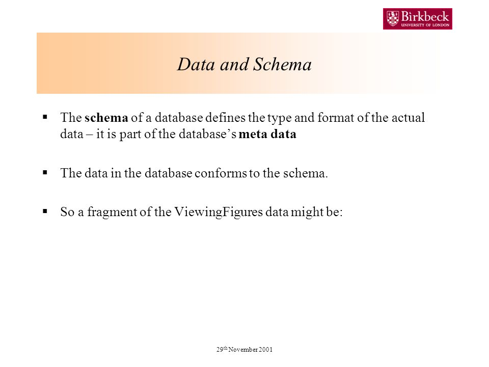 Data and Schema The schema of a database defines the type and format of the actual data – it is part of the databases meta data The data in the database conforms to the schema.