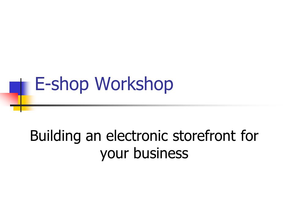 E-shop Workshop Building an electronic storefront for your business