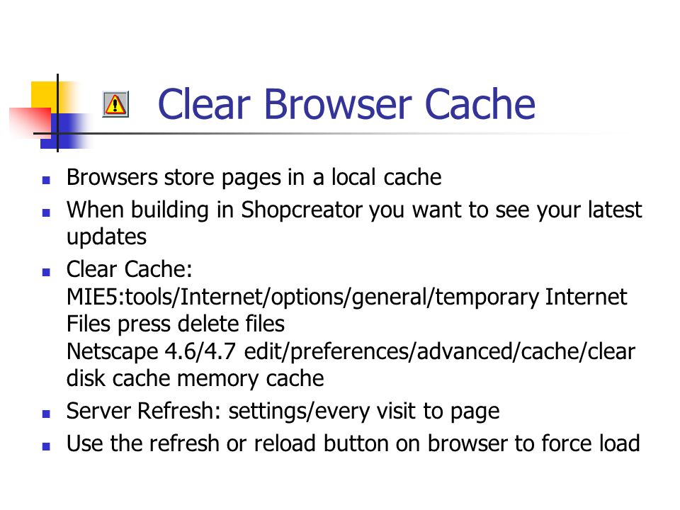 Clear Browser Cache Browsers store pages in a local cache When building in Shopcreator you want to see your latest updates Clear Cache: MIE5:tools/Internet/options/general/temporary Internet Files press delete files Netscape 4.6/4.7 edit/preferences/advanced/cache/clear disk cache memory cache Server Refresh: settings/every visit to page Use the refresh or reload button on browser to force load