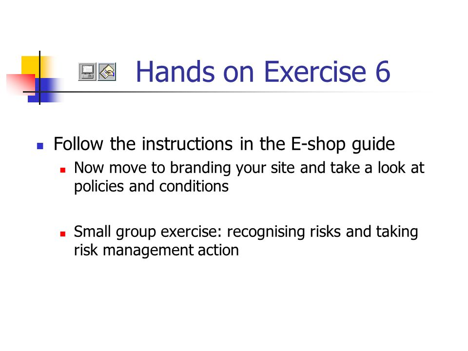 Follow the instructions in the E-shop guide Now move to branding your site and take a look at policies and conditions Small group exercise: recognising risks and taking risk management action Hands on Exercise 6