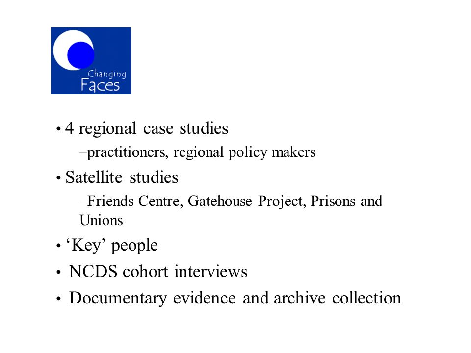 4 regional case studies –practitioners, regional policy makers Satellite studies –Friends Centre, Gatehouse Project, Prisons and Unions Key people NCD