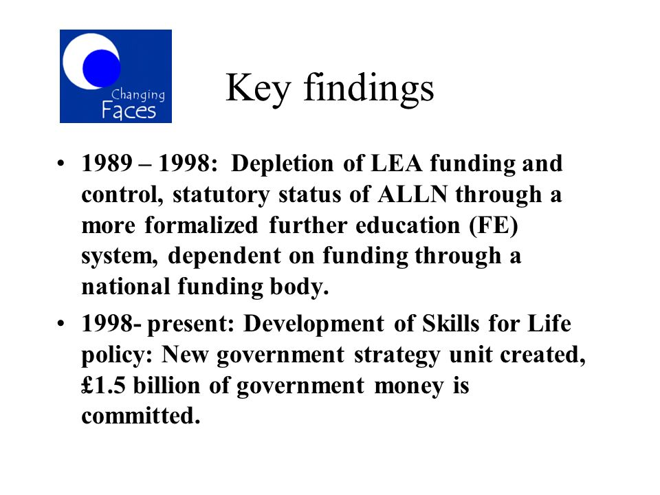 Key findings 1989 – 1998: Depletion of LEA funding and control, statutory status of ALLN through a more formalized further education (FE) system, depe