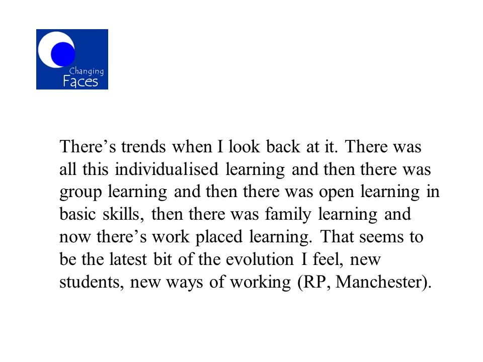 Theres trends when I look back at it. There was all this individualised learning and then there was group learning and then there was open learning in