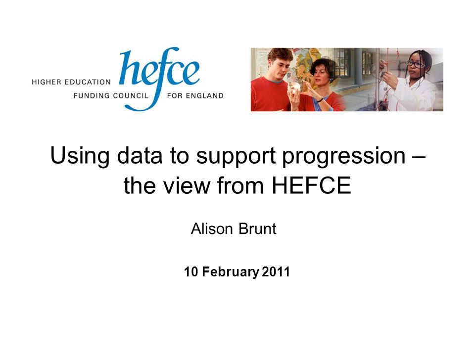 Using data to support progression – the view from HEFCE 10 February 2011 Alison Brunt