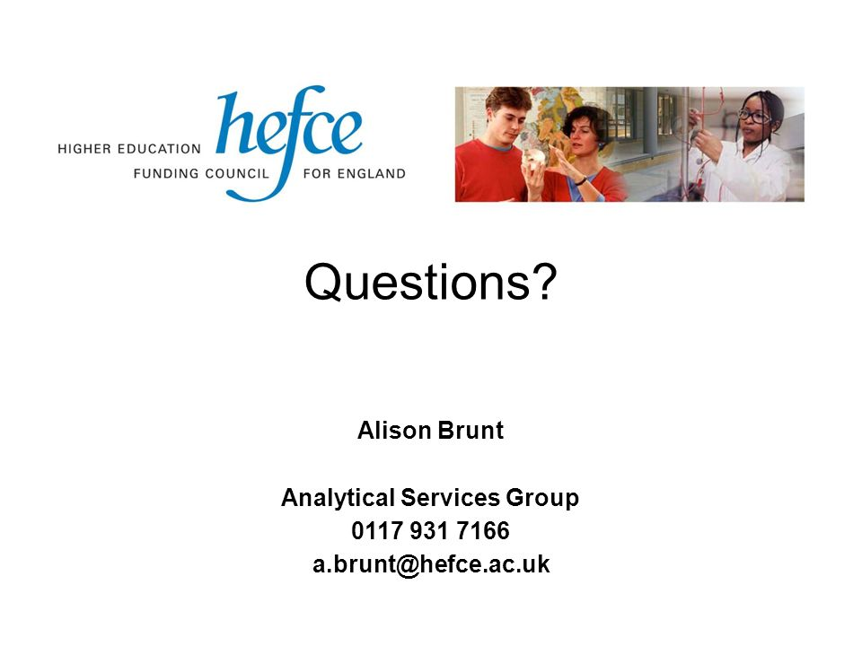 Questions Alison Brunt Analytical Services Group 0117 931 7166 a.brunt@hefce.ac.uk