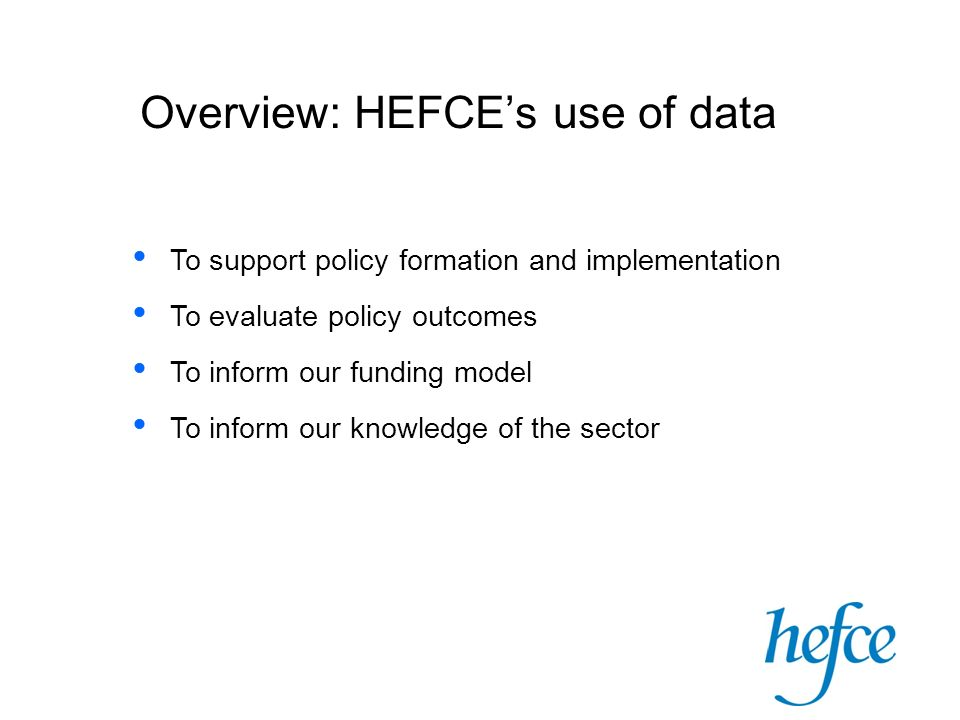 Overview: HEFCEs use of data To support policy formation and implementation To evaluate policy outcomes To inform our funding model To inform our knowledge of the sector
