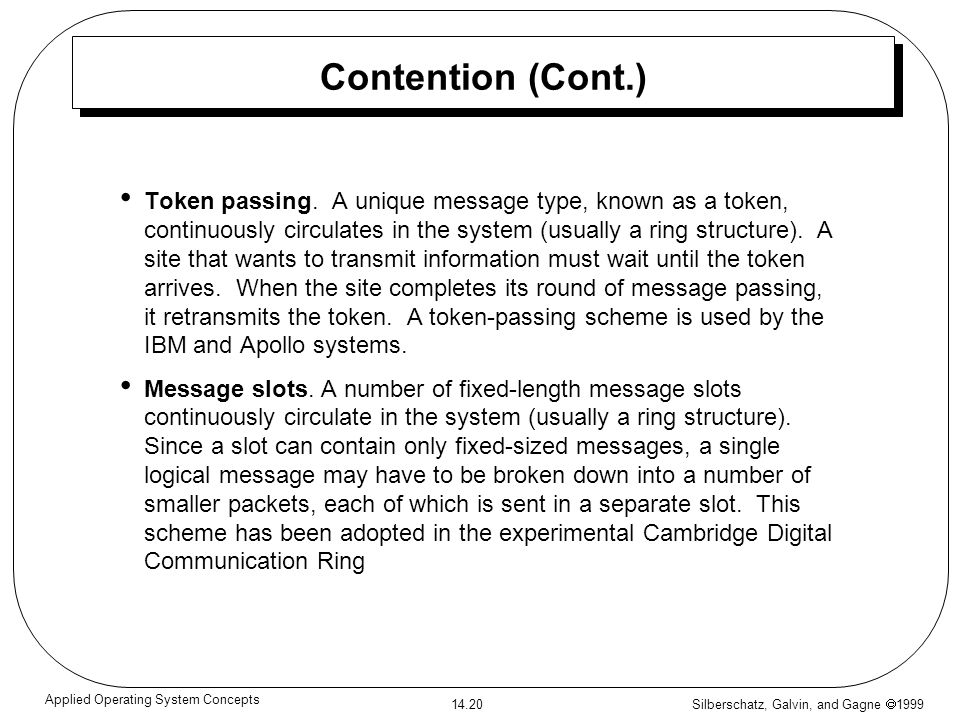 Silberschatz, Galvin, and Gagne 1999 14.20 Applied Operating System Concepts Contention (Cont.) Token passing. A unique message type, known as a token