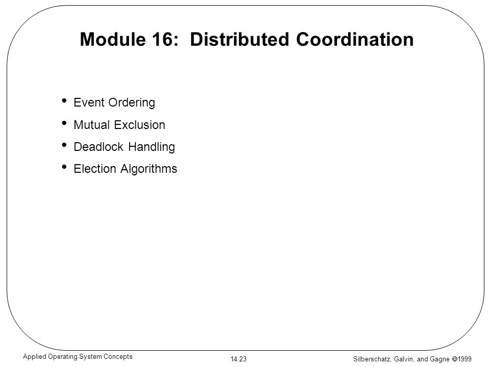 Silberschatz, Galvin, and Gagne 1999 14.23 Applied Operating System Concepts Module 16: Distributed Coordination Event Ordering Mutual Exclusion Deadl