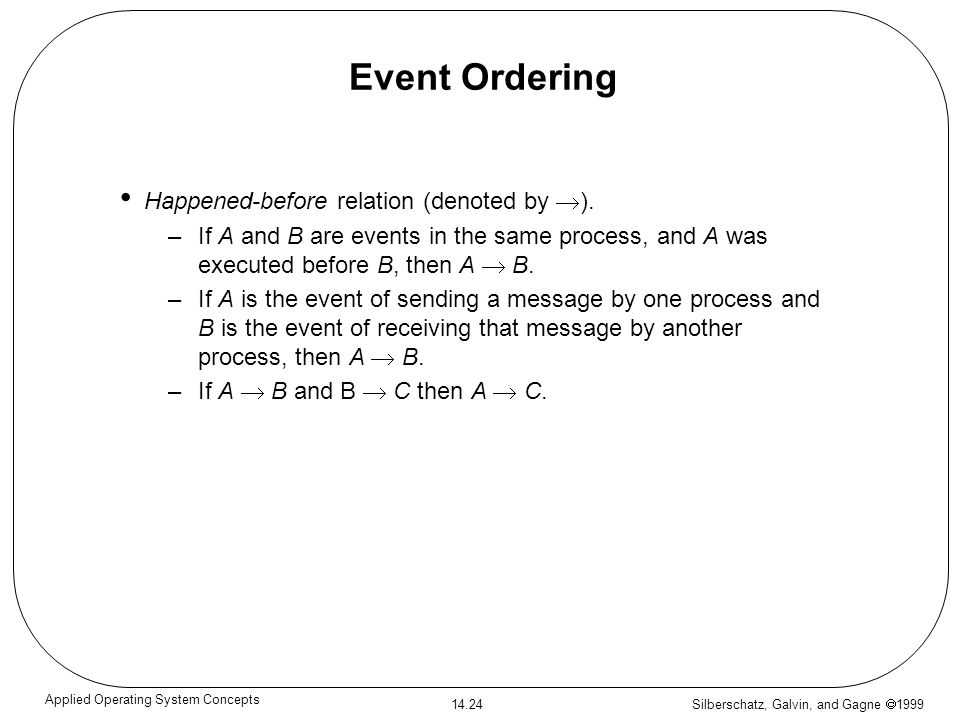 Silberschatz, Galvin, and Gagne 1999 14.24 Applied Operating System Concepts Event Ordering Happened-before relation (denoted by ). –If A and B are ev