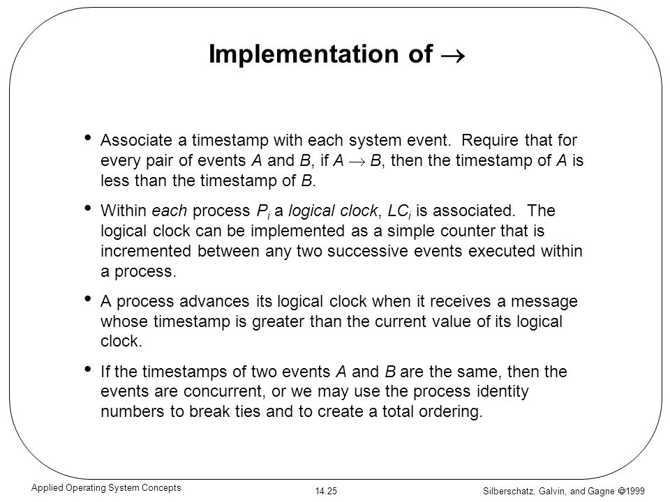 Silberschatz, Galvin, and Gagne 1999 14.25 Applied Operating System Concepts Implementation of Associate a timestamp with each system event. Require t