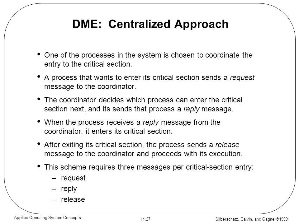 Silberschatz, Galvin, and Gagne 1999 14.27 Applied Operating System Concepts DME: Centralized Approach One of the processes in the system is chosen to
