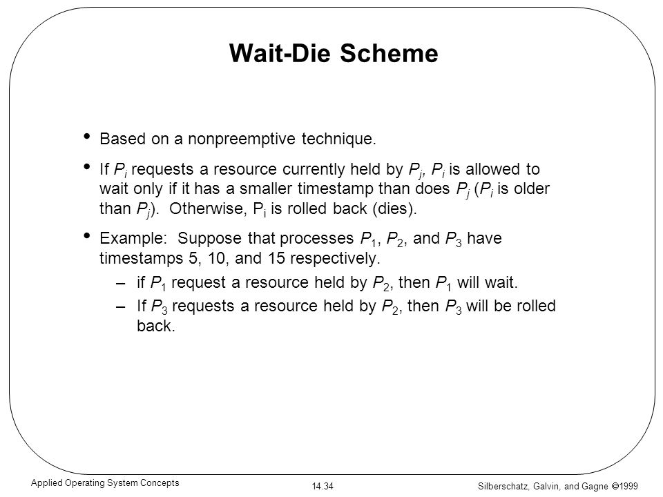 Silberschatz, Galvin, and Gagne 1999 14.34 Applied Operating System Concepts Wait-Die Scheme Based on a nonpreemptive technique. If P i requests a res