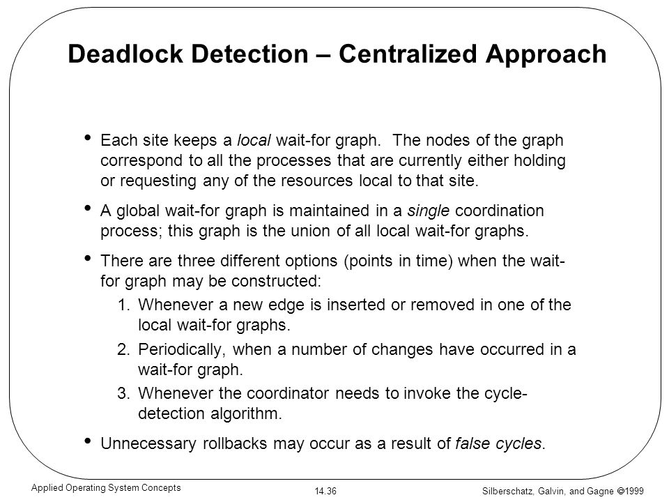 Silberschatz, Galvin, and Gagne 1999 14.36 Applied Operating System Concepts Deadlock Detection – Centralized Approach Each site keeps a local wait-fo